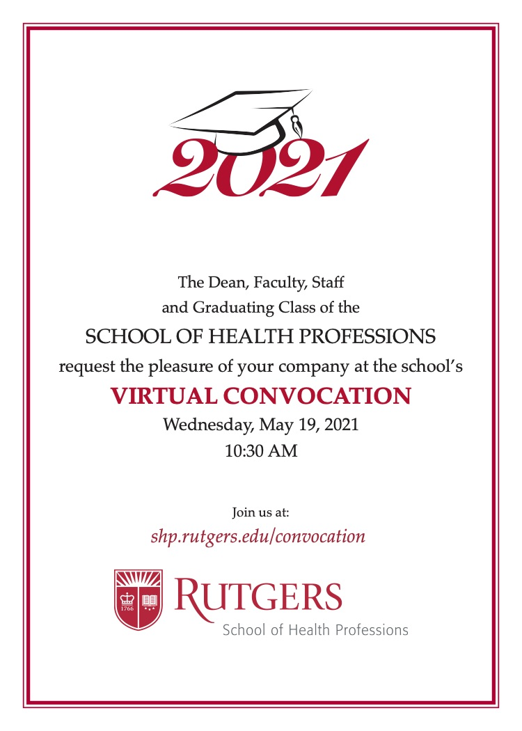 2021 with grad cap: The Dean, Faculty, Staff and Graduating Class of the SCHOOL OF HEALTH PROFESSIONS request the pleasure of your company at the school's VIRTUAL CONVOCATION Wednesday, May 19, 2021 10:30 AM Join us at: shp.rutgers.edu/convocation Rutgers SHP Logo